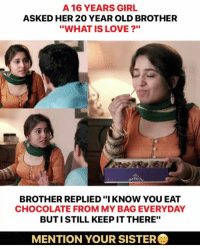 """Love, Memes, and Chocolate: A 16 YEARS GIRL  ASKED HER 20 YEAR OLD BROTHER  """"WHAT IS LOVE?""""  BROTHER REPLIED """"IKNOW YOU EAT  CHOCOLATE FROM MY BAG EVERYDAY  BUTI STILL KEEP IT THERE""""  MENTION YOUR SISTER"""