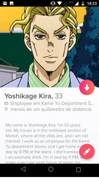 A 18:23  Yoshikage Kira, 33  Employee em Kame Yu Department S..  O menos de um quilômetro de distância  My name is Yoshikage Kira. I'm 33 years  old. My house is in the northeast section of  Morioh, where all the villas are, and I am not  married. I work as an employee for the Kame  Yu department stores, and I get home e  day by 8 PM at the latest. I don't smoke  occasionally drink. I'm in bed by 11 PM  make sure l get eight hours of sleeo no