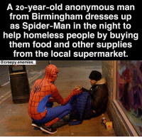 "Creepy, Facts, and Food: A 20-year-old anonymous man  from Birmingham dresses up  as Spider-Man in the night to  help homeless people by buying  them food and other supplies  from the local supermarket.  @creepy.enemies We need more heroes like ""The Birmingham Spider-Man"" in this world. - - - spiderman hero notallheroeswearcapes horror creepy scary didyouknow amazing fact creepyenemies"