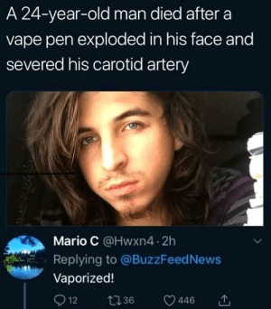 *poof* just like that: A 24-year-old man died after a  vape pen exploded in his face and  severed his carotid artery  Mario C @Hwxn4 2h  Replying to @BuzzFeed News  Vaporized!  Q 12  t36  446 *poof* just like that