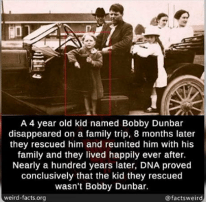 When you get kidnapped because a family thinks youre their kid, but the family is rich af, so you just play along with it: A 4 year old kid named Bobby Dunbar  disappeared on a family trip, 8 months later  they rescued him and reunited him with his  family and they lived happily ever after.  Nearly a hundred years later, DNA proved  conclusively that the kid they rescued  wasn't Bobby Dunbar.  weird-facts.org  @factsweird When you get kidnapped because a family thinks youre their kid, but the family is rich af, so you just play along with it