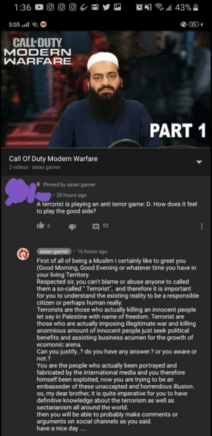 Racist destroyed.: a 43%  1:36  5:05  25 4  CALL DUTY  MODERN  WARFARE  PART 1  Call Of Duty Modern Warfare  2 videos asian gamer  Pinned by asian gamer  20 hours ago  A terrorist is playing an anti terror game: D. How does it feel  to play the good side?  6  92  asian gamer 16 hours ago  First of all of being a Muslim I certainly like to greet you  (Good Morning, Good Evening or whatever time you have in  your living Territory.  Respected sir, you can't blame or abuse anyone to called  them a so-called Terrorist, and therefore it is important  for you to understand the existing reality to be a responsible  citizen or perhaps human really.  Terrorists are those who actually killing an innocent people  let say in Palestine with name of freedom. Terrorist are  those who are actually imposing illegitimate war and killing  anormious amount of innocent people just seek political  benefits and assisting business acumen for the growth of  ecomonic arena.  Can you justify..? do you have any answer.? or you aware or  not.?  You are the people who actually been portrayed and  fabricated by the international media and you therefore  himself been exploited, now you are trying to be an  embasseder of these unaccepted and horrendous illusion.  so, my dear brother, it is quite imperative for you to have  definitive knowledge about the terrorism as well as  sectarianism all around the world.  then you will be able to probably make comments or  arguments on social channels as you said.  have a nice day. Racist destroyed.