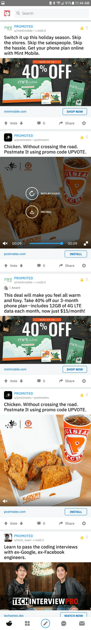Thanks Reddit! I really enjoy seeing 5 consecutive ads: A * 45  91% i 11:44 AM  Q Search  PROMOTED  mint  mobile  u/mintmobile • i.redd.it  Switch it up this holiday season. Skip  the stores. Skip the salespeople. Skip  the hassle. Get your phone plan online  with Mint Mobile.  SAVE UP TO  40% OFF  mintmobile  CLEVERNESS KIT  mintmobile  ACTIVATE THE SIM WITHIN  LET THE PRICE DROP!  mintmobile  mintmobile.com  SHOP NOW  Share  Vote  PROMOTED  u/postmates • postmates  Chicken. Without crossing the road.  Postmate It using promo code UPVOTE.  POPEYES  JUISIA  REPLAY VIDEO  INSTALL  LOVE  X 00:09 THA N.  CHI  00:09  postmates.com  INSTALL  Share  Vote  Mint PROMOTED  mobile  u/mintmobile • i.redd.it  1 Award  This deal will make you feel all warm  and foxy. Take 40% off our 3-month  phone plan-includes 12GB of 4G LTE  data each month, now just $15/month!  SAVE UP TO  40% FF  mintmobile  CLEVERNESS KIT  mintmobile  ACTIVATE THE SIM WITHIN  LET THE PRICE DROP!  ELE  mintmobile  mintmobile.com  SHOP NOW  Share  Vote  PROMOTED  u/postmates • postmates  Chicken. Without crossing the road.  Postmate It using promo code UPVOTE.  POPEYES  UISIA  GES  LOVE  THAT-  CHICK EN!  postmates.com  INSTALL  Share  Vote  PROMOTED  u/tech_lead • i.redd.it  Learn to pass the coding interviews  with ex-Google, ex-Facebook  engineers.  HTSLE  Hander  TECHINTERVIEWPRO  techseries.dev  WATCH NOW  •.. Thanks Reddit! I really enjoy seeing 5 consecutive ads