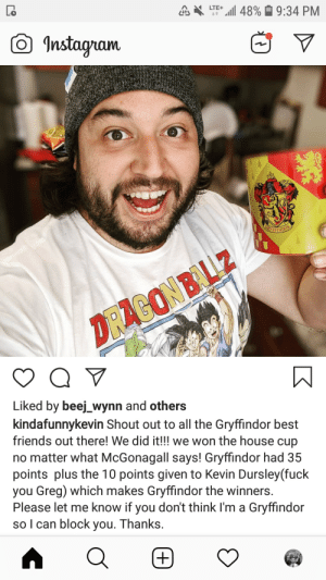 Couldn't comment on it without getting blocked but we all know you're not a Gryffindor - we still love you though Big Kev dog. P.S. dope DBZ shirt.: a 48%9:34 PM  LTE+  t  nstagram  MFENDAR  DRAGONBALLZ  Liked by beej_wynn and others  kindafunnykevin Shout out to all the Gryffindor best  friends out there! We did it!!! we won the house cup  no matter what McGonagall says! Gryffindor had 35  points plus the 10 points given to Kevin Dursley(fuck  you Greg) which makes Gryffindor the winners.  Please let me know if you don't think I'm a Gryffindor  so I can block you. Thanks.  +)  K Couldn't comment on it without getting blocked but we all know you're not a Gryffindor - we still love you though Big Kev dog. P.S. dope DBZ shirt.