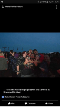 hash slinging slasher: a 49% 12:41 AM  Make Profile Picture  with The Hash Slinging Slasher and 5 others at  Download Festival.  Rachel Fursty Ferret Nutbourne  I Like  Comment  Share