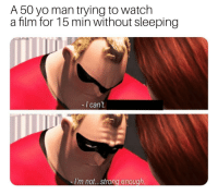 Yo, Watch, and Sleeping: A 50 yo man trying to watch  a film for 15 min without sleeping  -I can't  I'm not...strong enough
