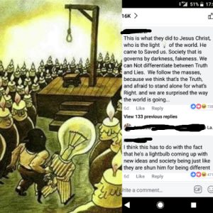 Damn this society that publicly executes bright people smh: .. a 51 %-17:  16K  This is what they did to Jesus Christ,  who is the light of the world. He  came to Saved us. Society that is  governs by darkness, fakeness. We  can Not differentiate between Truth  and Lies. We follow the masses,  because we think that's the Truth,  and afraid to stand alone for what's  Right. and we are surprised the way  the world is going...  6d Like Reply  View 133 previous replies  009738  La.  Ithink this has to do with the fact  that he's a lightbulb coming up with  new ideas and society being just like  they are shun him for being different  6d Like Reply  009471  rite a comment.. Damn this society that publicly executes bright people smh