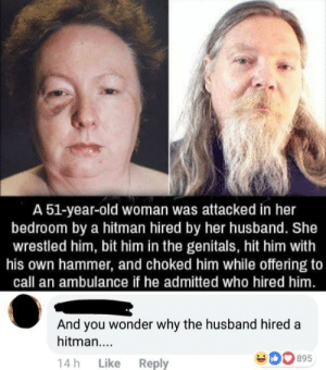 Poor husband: A 51-year-old woman was attacked in her  bedroom by a hitman hired by her husband. She  wrestled him, bit him in the genitals, hit him with  his own hammer, and choked him while offering to  call an ambulance if he admitted who hired him  And you wonder why the husband hired a  hitman....  14h Like Reply Poor husband