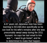 "Email, Home, and Tsunami: A 57 years old Japanese man has been  learning to SCUBA dive specifically so he  can look for his wife's remains after she was  presumably swept away during the 2011  tsunami. He says her last email to him  was "".. I want to go home"", and he  is determined to make that happen. https://t.co/S2JYChDWZk"