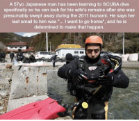 "Email, Home, and Tsunami: A 57yo Japanese man has been learning to SCUBA dive  specifically so he can look for his wife's remains after she was  presumably swept away during the 2011 tsunami. He says her  last email to him was ""... I want to go home"", and he is  determined to make that happen https://t.co/icL9fap4XF"