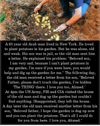 """Being Alone, Disappointed, and Jail: A 60 year old Arab man lived in New York. He loved  to plant potatoes in his garden. But he was alone, old  and weak. His son was in jail, so the old man sent him  a letter. He explained his problem: """"Beloved son,  I am very sad, because I can't plant potatoes in  my garden. I'm sure if you were here, you would  help and dig up the garden for me."""" The following day,  the old man received a letter from his son, """"Beloved  Father, please don't touch the garden, I've hidden  The THING' there. I love you too, Ahmed.""""  At 4pm the US Army, FBl and CIA visited the house  of the old man and dug up the garden but couldn'1t  find anything. Disappointed, they left the house.  A day later the old man received another letter from his  son, """"Beloved father, I hope the garden is dug up now  and you can plant the potatoes. That's all I could do  for you from here. I love you, Ahmed. ☝️😆"""