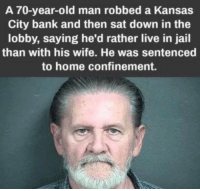 Jail, Lol, and Old Man: A 70-year-old man robbed a Kansas  City bank and then sat down in the  lobby, saying he'd rather live in jail  than with his wife. He was sentenced  to home confinement. Judge being a sneaky little bastard lol
