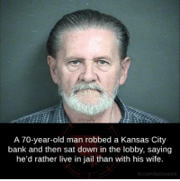 old man: A 70-year-old man robbed a Kansas City  bank and then sat down in the lobby, saying  he'd rather live in jail than with his wife.  fb.com/facts Weird
