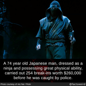 Miz: A 74 year old Japanese man, dressed as a  ninja and possessing great physical ability,  carried out 254 break-ins worth $260,000  before he was caught by police.  Photo courtesy of miz fiat / Flickr  @factsweird
