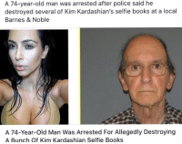 worth it: A 74-year-old man was arrested after police said he  destroyed several of Kim Kardashian's selfie books at a local  Barnes & Noble  A 74-Year-old Man Was Arrested For Allegedly Destroying  A Bunch of Kim Kardashian Selfie Books worth it