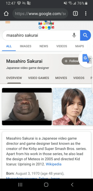 Google, Movies, and News: a 76%  12:47  G7  http:://www.google.com/s  2  GOogle  masahiro sakurai  ALL  IMAGES  NEWS  VIDEOS  МАPS  G  Follow  Masahiro Sakurai  Japanese video game designer  OVERVIEW  VIDEO GAMES  MOVIES  VIDEOS  Masahiro Sakurai is a Japanese video game  director and game designer best known as the  creator of the Kirby and Super Smash Bros. series.  Apart from his work in those series, he also lead  the design of Meteos in 2005 and directed Kid  Icarus: Uprising in 2012. Wikipedia  Born: August 3,1970 (age 48 years),  Mucnchimuro  lana  irovonmn Taao  O Masahiro Sakurai looks different than I remembered