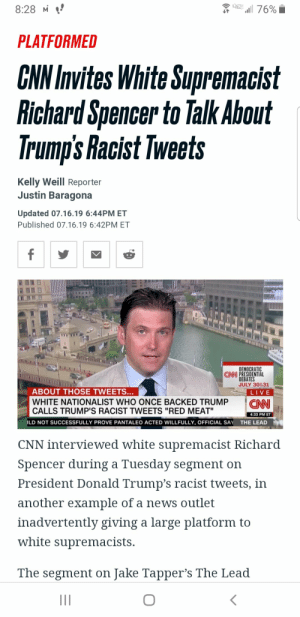 """CNN platforms Richard Spencer: a 76%  8:28 M  PLATFORMED  CNN Invites White Supremacist  Richard Spencer to Talk About  Trump's Racist Tweets  Kelly Weill Reporter  Justin Baragona  Updated 07.16.19 6:44PM ET  Published 07.16.19 6:42PM ET  f  DEMOCRATIC  CN PRESIDENTIAL  DEBATES  JULY 30&31  ABOUT THOSE TWEETS...  LIVE  CAN  WHITE NATIONALIST WHO ONCE BACKED TRUMP  CALLS TRUMP'S RACIST TWEETS """"RED MEAT""""  4:33 PM ET  LD NOT SUCCESSFULLY PROVE PAN  TALEO ACTED WILLFULLY, OFFICIAL SAY  THE LEAD  CNN interviewed white supremacist Richard  Spencer during a Tuesday segment on  President Donald Trump's racist tweets, in  another example of a news outlet  inadvertently giving a large platform to  white supremacists.  The segment on Jake Tapper's The Lead  II CNN platforms Richard Spencer"""