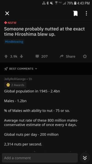 Nsfw, Best, and Time: A 79% 4:43 PM  NSFW  Someone probably nutted at the exact  time Hiroshima blew up.  Mindblowing  ↑ 3.9k  +  Share  207  BEST COMMENTS  JellyRollGeorge • 1h  2 Awards  Global population in 1945 - 2.4bn  Males - 1.2bn  % of Males with ability to nut - 75 or so.  Average nut rate of these 800 million males-  conservative estimate of once every 4 days.  Global nuts per day - 200 million  2,314 nuts per second.  Add a comment  >> Thanks, I hate r/theydidthemath