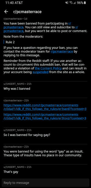 """Community, Reddit, and At&t: a 96%  11:40 AT&T  r/pcmasterrace  r/pcmasterrace 1d  You have been banned from participating in r/  pcmasterrace. You can still view and subscribe to r/  pcmasterrace, but you won't be able to post or comment.  Note from the moderators:  Rule 2  If you have a question regarding your ban, you can  contact the moderator team for r/pcmasterrace by  replying to this message.  Reminder from the Reddit staff: If you use another ac-  count to circumvent this subreddit ban, that will be con-  sidered a violation of the Content Policy and can result in  your account being suspended from the site as a whole.  u/1NSERT_NAM3 21h  Why was I banned  r/pcmasterrace 21h  https://www.reddit.com/r/pcmasterrace/comments  /cOdad1/idk_if_this_follows the_rules/er3senf/?context=3  http:://www.reddit.com/r/pcmasterrace/comments  /cOdad1/idk_if_this follows the_rules/er3tovz/?context=3  u/1NSERT_NAM3 21h  So I was banned for saying gay?  r/pcmasterrace 21h  You were banned for using the word """"gay"""" as an insult.  These type of insults have no place in our community.  u/1NSERT_NAM3 21h  That's gay  Reply to message Mods are gay"""