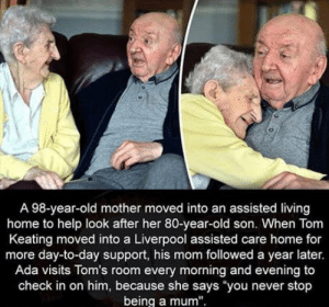 "You never stop being a mum.: A 98-year-old mother moved into an assisted living  home to help look after her 80-year-old son. When Tom  Keating moved into a Liverpool assisted care home for  more day-to-day support, his mom followed a year later.  Ada visits Tom's room every morning and evening to  check in on him, because she says you never stop  being a mum"" You never stop being a mum."