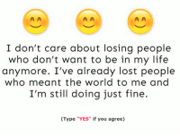 "Memes, 🤖, and I Dont Care: A A  I don't care about losing people  who don't want to be in my life  anymore. I've already lost people  who meant the world to me and  I'm still doing just fine.  (Type ""YES"" if you agree)"