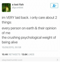 the crush: A a lost fish  @grumbist  im VERY laid back. i only care about 2  things:  every person on earth & their opinion  of me  the crushing psychological weight of  being alive  15/09/2015, 00:59  10.4K  RETWEETS  13.6K  LIKES  okaymad tumblr.com