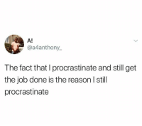 Humans of Tumblr, Reason, and Job: A!  @a4anthony.  The fact that I procrastinate and still get  the job done is the reason I stil  procrastinate