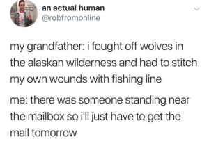 Mail, Tomorrow, and Relatable: a actual human  @robfromonline  my grandfather: i fought off wolves in  the alaskan wilderness and had to stitch  my own wounds with fishing line  me: there was someone standing near  the mailbox so i'll just have to get the  mail tomorrow So relatable