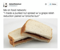 """Food, Food Network, and Relatable: A Akilah Releford  Follow  QAkladahun1  Me on food network:  """"I made a puréed nut spread w/ a grape relish  reduction paired w/ brioche bun"""" 😂😂😂"""
