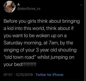 """Girls, Iphone, and Love: A  @alexflores_xx  Before you girls think about bringing  kid into this world, think about if  you want to be woken up on a  Saturday morning, at 7am, by the  singing of your 3 year old shouting  """"old town road"""" whilst jumping on  your bed!!!!!!!!  07:57 12/10/2019 Twitter for iPhone I'm good love, enjoy"""