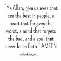 """Ya Allah, give us eyes that see the best in people, a heart that forgives the worst, a mind that forgets the bad, and a soul that never loses faith."" AMEEN.💖: a Allah, give us eyes that  see the best in people, a  heart that forgives the  worst, a mind that forgets  the bad, and a soul that  never loses fait  AMEEN  @islam everyone ""Ya Allah, give us eyes that see the best in people, a heart that forgives the worst, a mind that forgets the bad, and a soul that never loses faith."" AMEEN.💖"