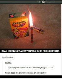Amazon, amazon.com, and Define: a Amazon.com  Crayola  CRAYONS  IN AN EMERGENCY A CRAYON WILL BURN FOR 30MINUTES  thetrifrmphm  snor 4x;  how long will it burn if it isn't an emergency???????  #what does the crayon define as an emergency Everyone follow @starwarsjokes