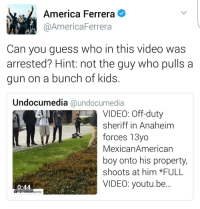 "*FULL VIDEO SEE LINK IN BIO @undocumedia Anaheim: Off-duty LAPD officer forces 13 year old Mexican-American boy onto his property, shoots at him *FULL VIDEO SEE LINK IN BIO @undocumedia ・・・ ""I'm tired of watching my people get hurt *edit* at the start of the video you can see the man grabbing the young boy and he's asking to be let go, another boy steps in to help get the man off of him and when he won't stop another one pushes him so he can leave and that's when this idiot pulls his gun out on a bunch of kids. I support the 2nd amendment but there needs to be more strict regulations not everyone is deserving of a fire arm this is a prime example why, because of emotional outburst and recklessness (from a grown ass man )now we may have possibly lost another one"" Repost IG: @chicanxpride anaheim california socal orangecounty lapd policebrutality police deputy sheriff: a America Ferrera  @America Ferrera  Can you guess who in this video was  arrested? Hint: not the guy who pulls a  gun on a bunch of kids.  Undocumedia @undocumedia  VIDEO: Off-duty  sheriff in Anaheim  forces 13yo  Mexican American  boy onto his property,  shoots at him *FULL  0:44  pride *FULL VIDEO SEE LINK IN BIO @undocumedia Anaheim: Off-duty LAPD officer forces 13 year old Mexican-American boy onto his property, shoots at him *FULL VIDEO SEE LINK IN BIO @undocumedia ・・・ ""I'm tired of watching my people get hurt *edit* at the start of the video you can see the man grabbing the young boy and he's asking to be let go, another boy steps in to help get the man off of him and when he won't stop another one pushes him so he can leave and that's when this idiot pulls his gun out on a bunch of kids. I support the 2nd amendment but there needs to be more strict regulations not everyone is deserving of a fire arm this is a prime example why, because of emotional outburst and recklessness (from a grown ass man )now we may have possibly lost another one"" Repost IG: @chicanxpride anaheim california socal orangecounty lapd policebrutality police deputy sheriff"