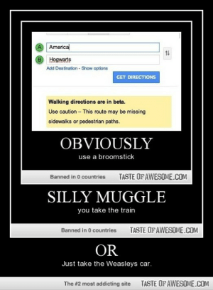 Or http://omg-humor.tumblr.com: A Americal  B Hogwarts  Add Destination - Show options  GET DIRECTIONS  Walking directions are in beta.  Use caution - This route may be missing  sidewalks or pedestrian paths.  OBVIOUSLY  use a broomstick  TASTE OF AWESOME.COM  Banned in 0 countries  SILLY MUGGLE  you take the train  TASTE OF AWESOME.COM  Banned in 0 countries  OR  Just take the Weasleys car.  TASTE OF AWESOME.COM  The #2 most addicting site Or http://omg-humor.tumblr.com