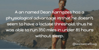 Memes, 🤖, and Mile: A an named Dean  Karnazes has a  physiological advantage in that he doesn't  seem to have a lactate threshold; thus he  was able to run 350 miles in under 81 hours  without sleep  something https://t.co/mwAWBCtj5o