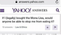 "Memes, Mona Lisa, and The Real: a answers.yahoo.com  YAHOO! ANsWERS O  If I (legally) bought the Mona Lisa, would  anyone be able to stop me from eating it?  10 answers Law & Ethics <p>Asking the real questions via /r/memes <a href=""https://ift.tt/2H4pZkk"">https://ift.tt/2H4pZkk</a></p>"