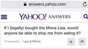 yahoo.com: a answers.yahoo.com  YAHOO! ANSWERS O  If I (legally) bought the Mona Lisa, would  anyone be able to stop me from eating it?  10 answers Law & Ethics