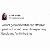 Family, Friends, and Parents: A$AP BA$EY  @_kaseyramirez  I will not get married till I can afford an  open bar.I would never disrespect my  friends and family like that Maybe now my parents will finally stop pressuring me and understand that I'm not getting married rn to help make the world into a better place. I'm a saint really. STAND WITH US! TOGETHER WE CAN CHANGE THE WORLD ONE JÄGER BOMB AT A TIME.