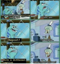 SpongeBob, Today, and How: (a  Arelyou planningionposting  today,sirg  'll have, uhh..  Repost!  How origina  With a different  caption  Daring today,arenitwe!