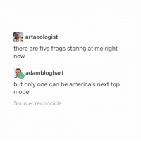 meme dump -@audiobrooks: A artaeologist  there are five frogs staring at me right  nOW  adam bloghart  but only one can be america's next top  model  Source: reconcicle meme dump -@audiobrooks