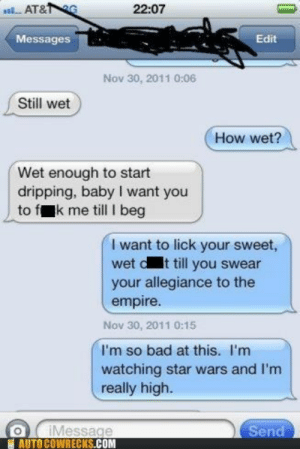 Star Wars on the Mindhttp://meme-rage.tumblr.com: a AT&G  22:07  Messages  Edit  Nov 30, 2011 0:06  Still wet  How wet?  Wet enough to start  dripping, baby I want you  to fk me till I beg  I want to lick your sweet,  wet dt till you swear  your allegiance to the  empire.  Nov 30, 2011 0:15  I'm so bad at this. I'm  watching star wars and I'm  really high.  iMessage  AUTO COWRECKS.COM  Send Star Wars on the Mindhttp://meme-rage.tumblr.com