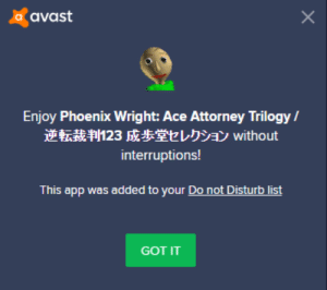 Phoenix, Got, and Ace Attorney: a avast  C  Enjoy Phoenix Wright: Ace Attorney Trilogy/  逆転裁判123成歩堂セレクションwithout  interruptions!  This app was added to your Do not Disturb list  GOT IT  X Thanks avast!