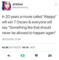 """Memes, Oscars, and 🤖: A AYESHA  @aye sham irza  In 20 years a movie called """"Aleppo""""  will win 7 Oscars & everyone will  say """"Something like that should  never be allowed to happen again""""  18/12/2016, 21:56  60.8K  RETWEETS  94.1K  LIKES We can pray for peace as much as we want, but while our governments aren't peaceful, peace doesn't stand a chance. yourtaxespayforthebombsthatkillchildren chakabars @ayeshamirza_"""