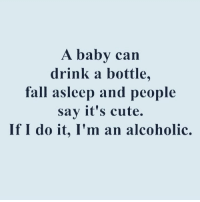 What's up with that? 😒🤷🏼♀️🙅🏼 @your_fuckboy: A baby can  drink a bottle  fall asleep and people  say it's cute.  If I do it, I'm an alcoholic. What's up with that? 😒🤷🏼♀️🙅🏼 @your_fuckboy
