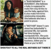 """I've preached on this for so long!!!! I'm nobody's baby mama!!! Well other than my bestie... There is a difference in these two type of women!!: A """"BABY MOMMA"""" is a  DEADBEAT. She believes  a baby is supposed to  make him stay & tries to  use the baby against him.  & also make him & his  relationship miserable.  She believes she has a  point to prove.  @queensenlighten  A """"MOTHER"""" doesn't care  about her babydaddy's  personal life, nor spends  her time trying to  manipulate him. She puts  her child first & handles her  business. Either you're  there or you're NOT.  SHOUTOUT TO ALL THE REAL MOTHERS OUT THEREI! I've preached on this for so long!!!! I'm nobody's baby mama!!! Well other than my bestie... There is a difference in these two type of women!!"""