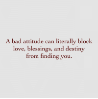 Bad Attitude: A bad attitude can literally block  love, blessings, and destiny  from finding you
