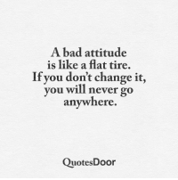 Bad Attitude: A bad attitude  is like a flat tire.  If you don't change it,  you will never go  anywhere.  Quotes Door