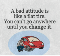 Bad Attitude: A bad attitude is  like a flat tire,  You can't go anywhere  until you change it.
