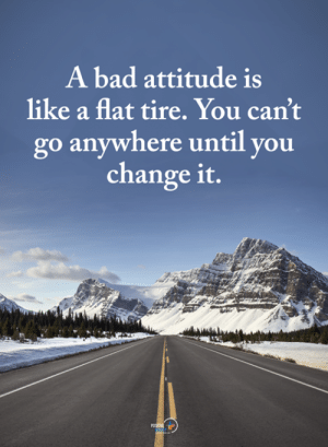 Bad, Memes, and Attitude: A bad attitude is  like a flat tire. You can't  go anywhere until you  change it.