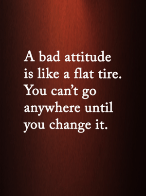 <3: A bad attitude  is like a flat tire.  You can't go  anywhere until  you change it. <3